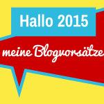 Hallo 2015: Was ich mir für meinen Blog vornehme – und meine Tipps an Sie